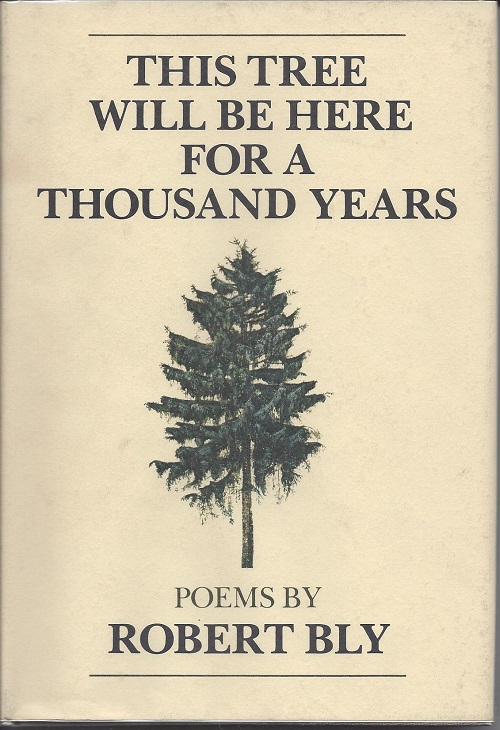 THIS TREE WILL BE HERE FOR A THOUSAND YEARS. Robert Bly.
