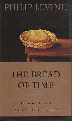 THE BREAD OF TIME: TOWARD AN AUTOBIOGRAPHY. Philip Levine.