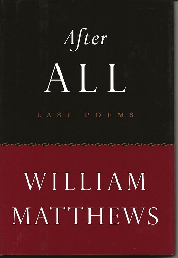 AFTER ALL: LAST POEMS. William Matthews.