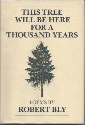 THIS TREE WILL BE HERE FOR A THOUSAND YEARS. Robert Bly