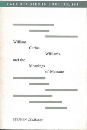 WILLIAM CARLOS WILLIAMS AND THE MEANING OF MEASURE. Stephen Cushman, William Carlos Williams