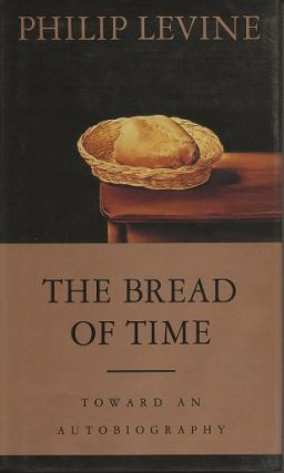 THE BREAD OF TIME: TOWARD AN AUTOBIOGRAPHY. Philip Levine